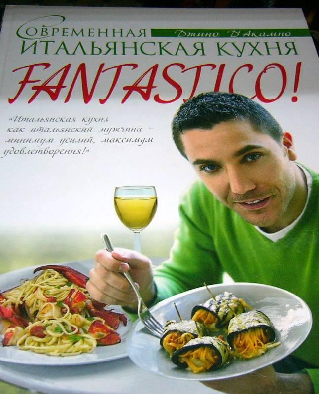 Иллюстрация 1 из 7 для Fantastico! Современная итальянская кухня - Джино Д'Акампо | Лабиринт - книги. Источник: Nika