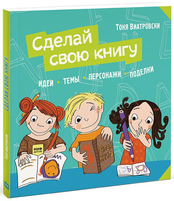 Тоня Виатровски. Сделай свою книгу. Идеи, темы, персонажи, поделки