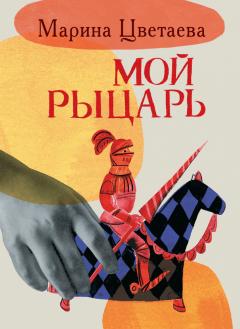 Марина Цветаева - Мой рыцарь