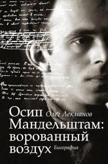 Олег Лекманов - Осип Мандельштам. Ворованный воздух