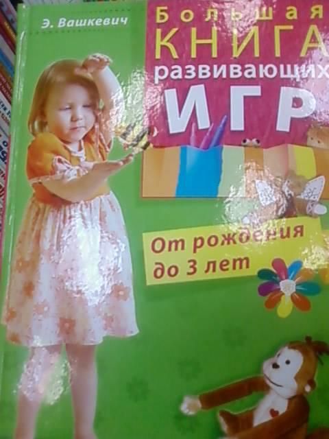 Иллюстрация 1 из 10 для Большая книга развивающих игр. От рождения до 3 лет - Эльвира Вашкевич | Лабиринт - книги. Источник: lettrice