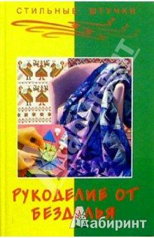 Иллюстрация 1 из 7 для Рукоделие от безделья - Чижик, Чижик | Лабиринт - книги. Источник: Сидоряко  Наталия Александровна