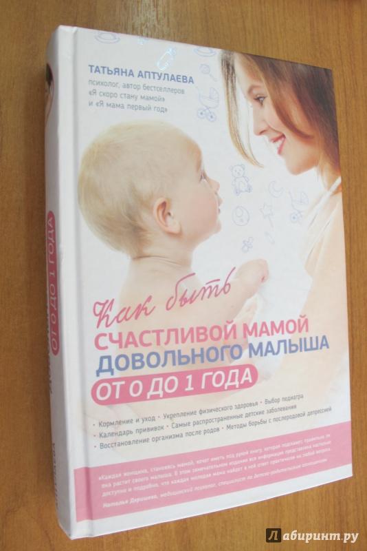 Иллюстрация 1 из 17 для Как быть счастливой мамой довольного малыша от 0 до 1 года - Татьяна Аптулаева | Лабиринт - книги. Источник: Bookworm *_*