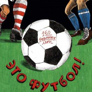 Игра, изменившая мир: история футбола в фактах, картинках и цифрах