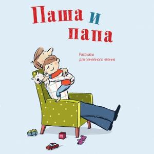 Паша и папа: добрые семейные истории для самых маленьких