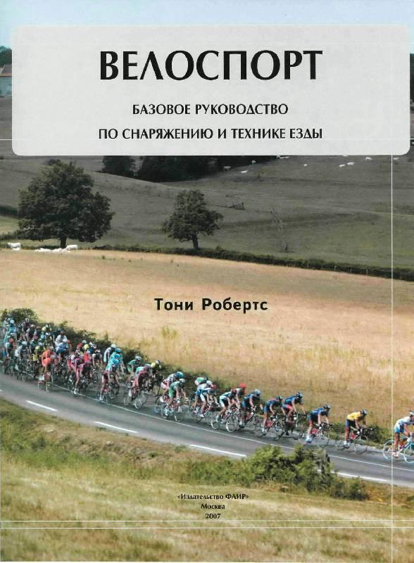 Иллюстрация 1 из 15 для Велоспорт: Базовое руководство по снаряжению и технике езды - Тони Робертс | Лабиринт - книги. Источник: Юта